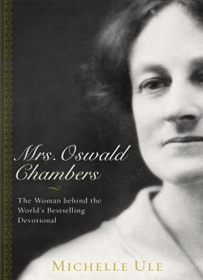 Mrs. Oswald Chambers: The Woman Behind the World's Bestselling Devotional by Michelle Ule